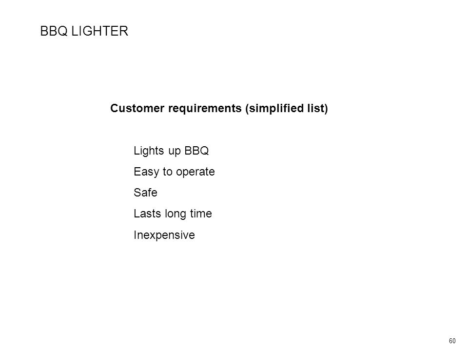 60 BBQ LIGHTER Customer requirements (simplified list) Lights up BBQ Easy to operate Safe Lasts long time Inexpensive