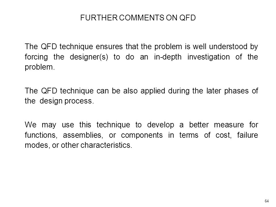 64 The QFD technique ensures that the problem is well understood by forcing the designer(s) to do an in-depth investigation of the problem.