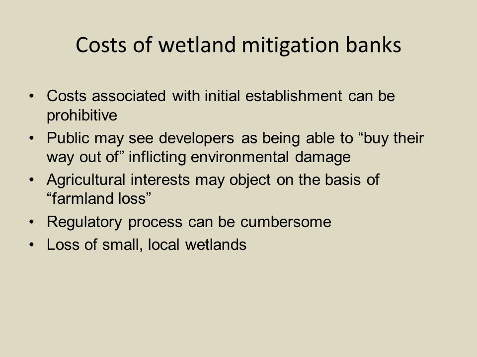 Costs of wetland mitigation banks Costs associated with initial establishment can be prohibitive Public may see developers as being able to buy their way out of inflicting environmental damage Agricultural interests may object on the basis of farmland loss Regulatory process can be cumbersome Loss of small, local wetlands