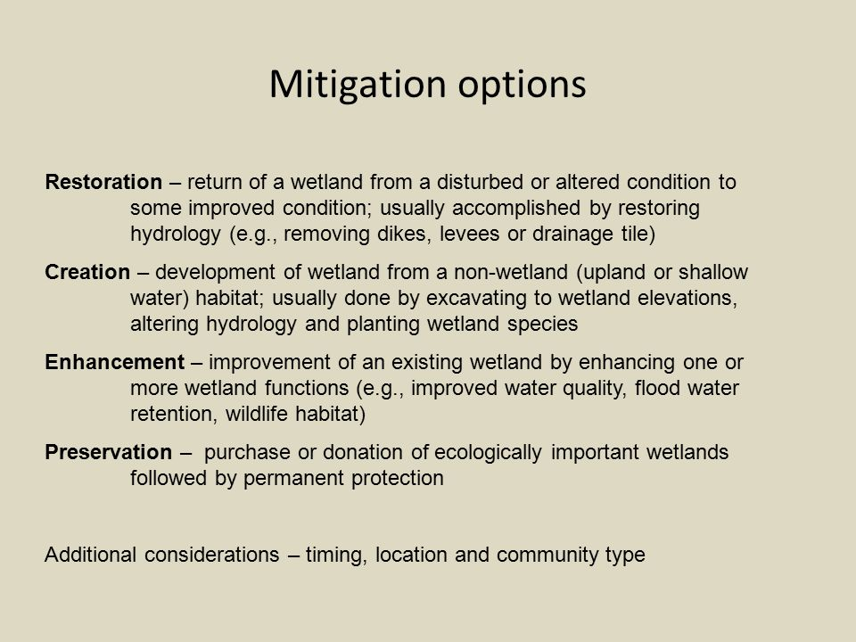 Mitigation options Restoration – return of a wetland from a disturbed or altered condition to some improved condition; usually accomplished by restoring hydrology (e.g., removing dikes, levees or drainage tile) Creation – development of wetland from a non-wetland (upland or shallow water) habitat; usually done by excavating to wetland elevations, altering hydrology and planting wetland species Enhancement – improvement of an existing wetland by enhancing one or more wetland functions (e.g., improved water quality, flood water retention, wildlife habitat) Preservation – purchase or donation of ecologically important wetlands followed by permanent protection Additional considerations – timing, location and community type