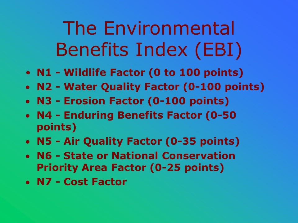 The Environmental Benefits Index (EBI) N1 - Wildlife Factor (0 to 100 points) N2 - Water Quality Factor (0-100 points) N3 - Erosion Factor (0-100 points) N4 - Enduring Benefits Factor (0-50 points) N5 - Air Quality Factor (0-35 points) N6 - State or National Conservation Priority Area Factor (0-25 points) N7 - Cost Factor