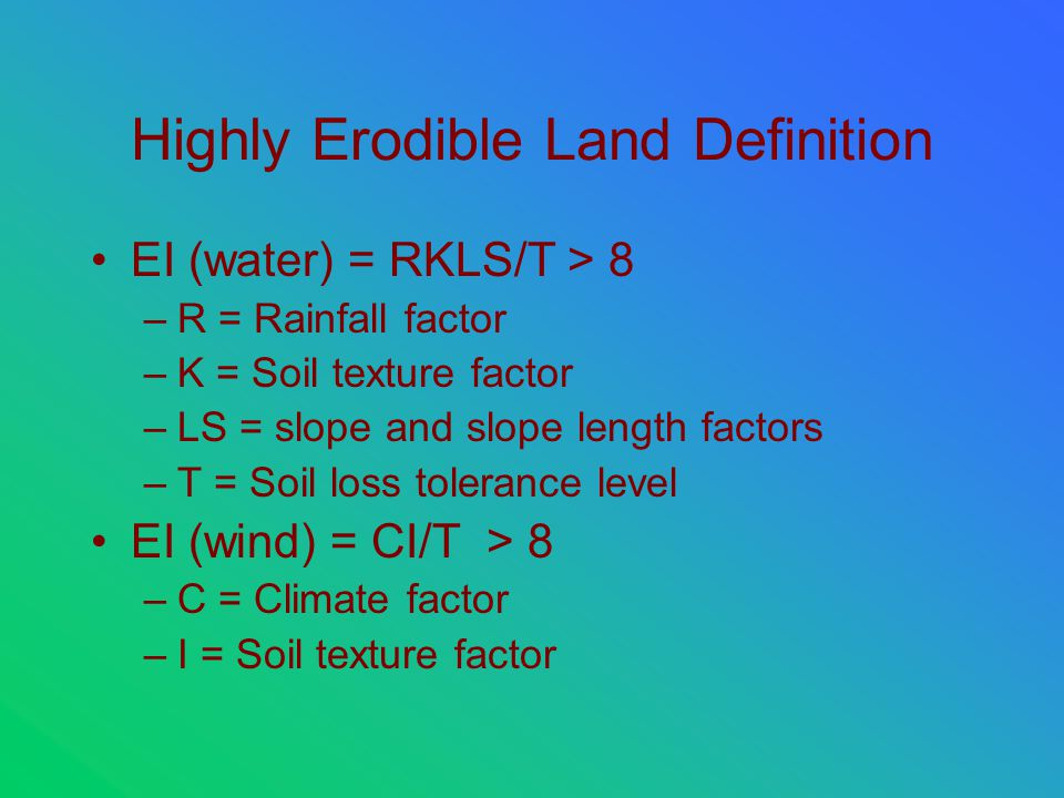 Highly Erodible Land Definition EI (water) = RKLS/T > 8 –R = Rainfall factor –K = Soil texture factor –LS = slope and slope length factors –T = Soil loss tolerance level EI (wind) = CI/T > 8 –C = Climate factor –I = Soil texture factor