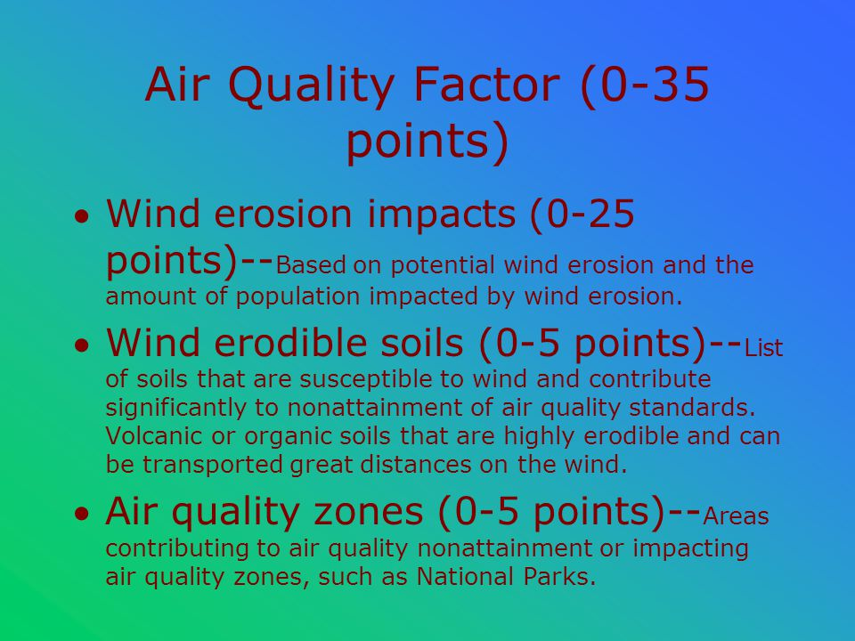 Air Quality Factor (0-35 points) Wind erosion impacts (0-25 points)-- Based on potential wind erosion and the amount of population impacted by wind erosion.