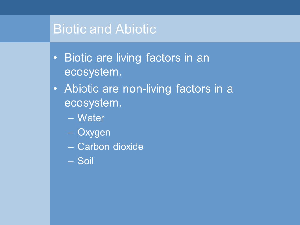 Biotic and Abiotic Biotic are living factors in an ecosystem. Abiotic are non-living factors in a ecosystem. –Water –Oxygen –Carbon dioxide –Soil