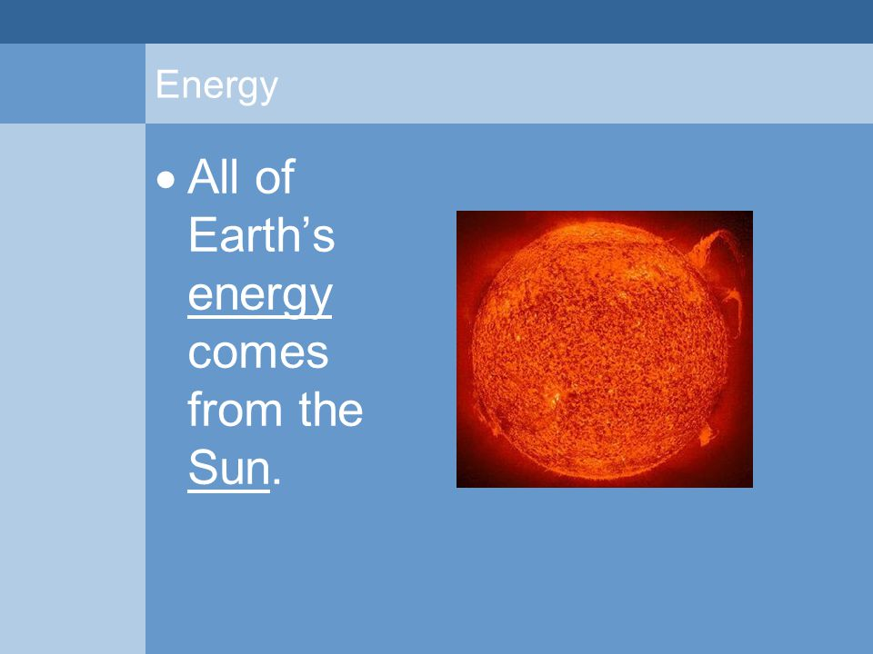 Energy  All of Earth's energy comes from the Sun.