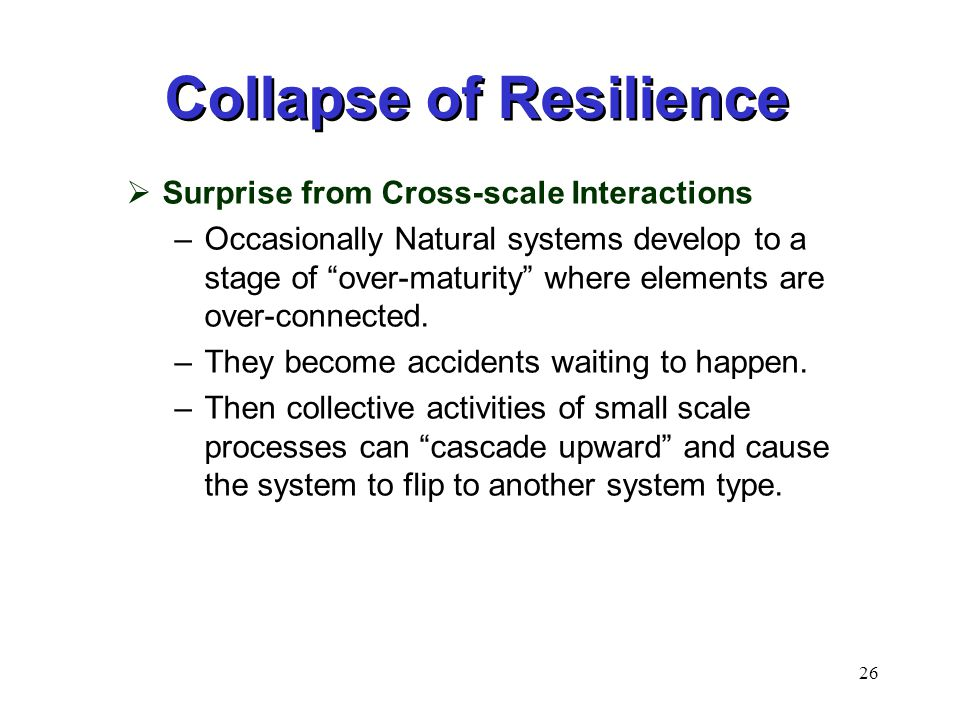 26 Collapse of Resilience  Surprise from Cross-scale Interactions –Occasionally Natural systems develop to a stage of over-maturity where elements are over-connected.
