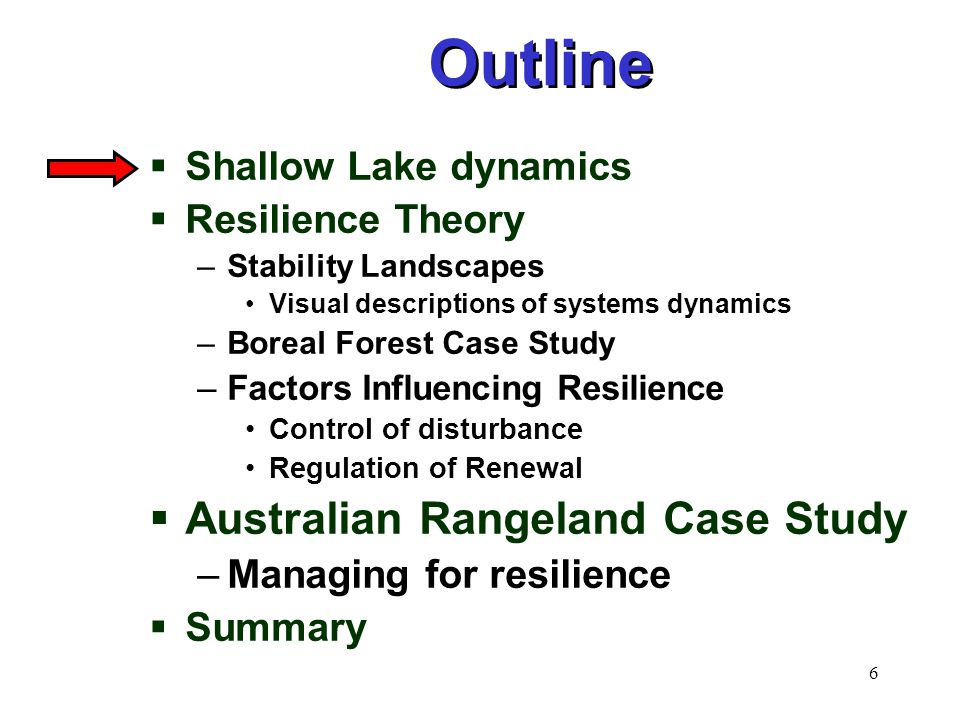 6  Shallow Lake dynamics  Resilience Theory –Stability Landscapes Visual descriptions of systems dynamics –Boreal Forest Case Study –Factors Influencing Resilience Control of disturbance Regulation of Renewal  Australian Rangeland Case Study –Managing for resilience  Summary Outline