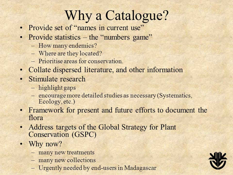 "Why a Catalogue? Provide set of ""names in current use"" Provide statistics – the ""numbers game"" –How many endemics? –Where are they located? –Prioritis"
