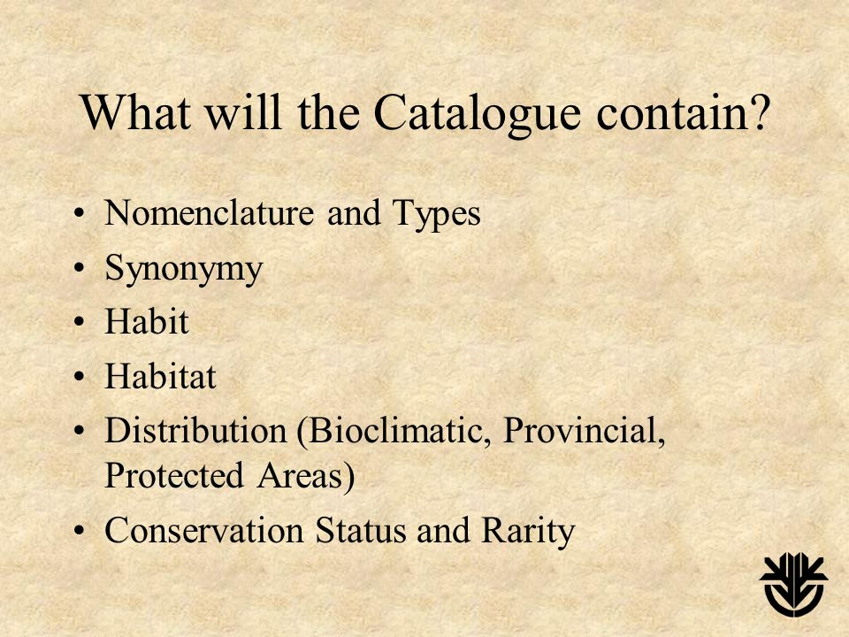 What will the Catalogue contain? Nomenclature and Types Synonymy Habit Habitat Distribution (Bioclimatic, Provincial, Protected Areas) Conservation St