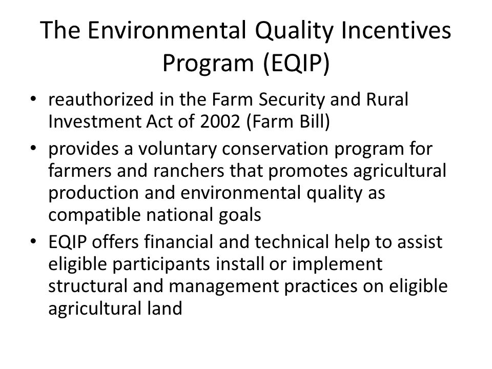 The Environmental Quality Incentives Program (EQIP) reauthorized in the Farm Security and Rural Investment Act of 2002 (Farm Bill) provides a voluntar