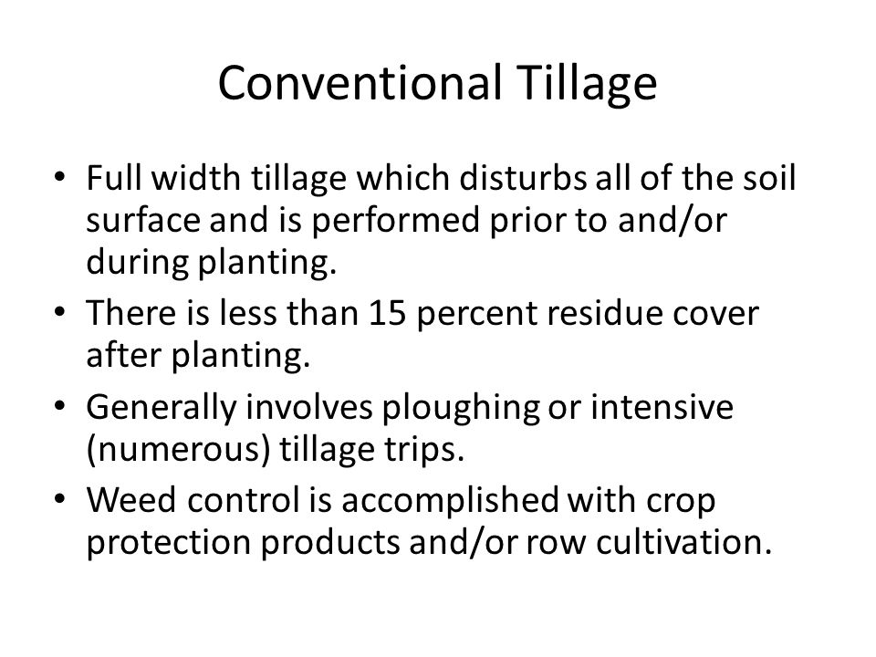 Conventional Tillage Full width tillage which disturbs all of the soil surface and is performed prior to and/or during planting. There is less than 15