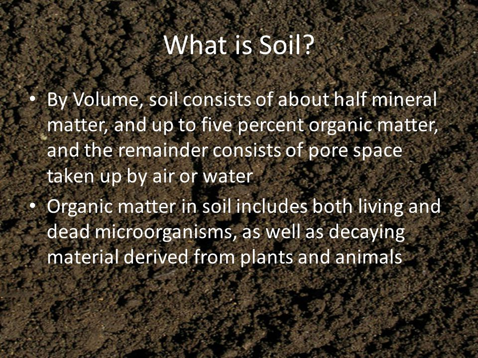 What is Soil? By Volume, soil consists of about half mineral matter, and up to five percent organic matter, and the remainder consists of pore space t