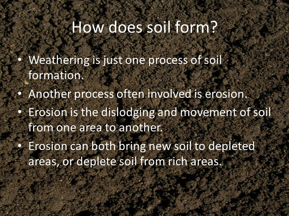 How does soil form? Weathering is just one process of soil formation. Another process often involved is erosion. Erosion is the dislodging and movemen