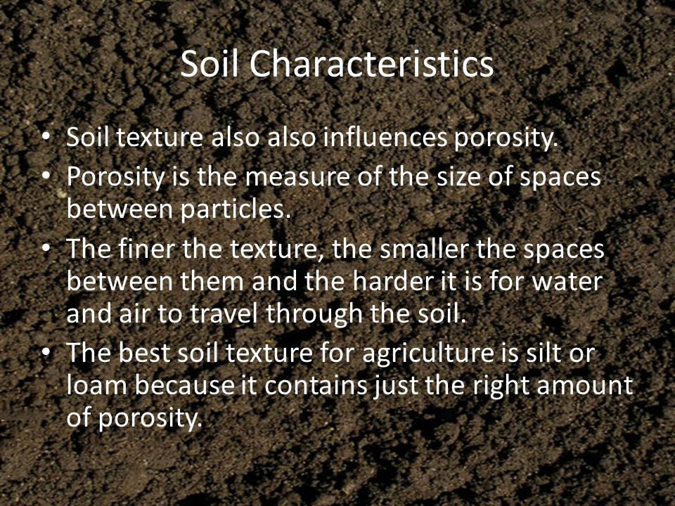 Soil Characteristics Soil texture also also influences porosity. Porosity is the measure of the size of spaces between particles. The finer the textur