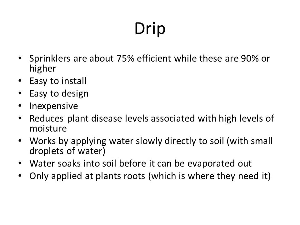Drip Sprinklers are about 75% efficient while these are 90% or higher Easy to install Easy to design Inexpensive Reduces plant disease levels associat