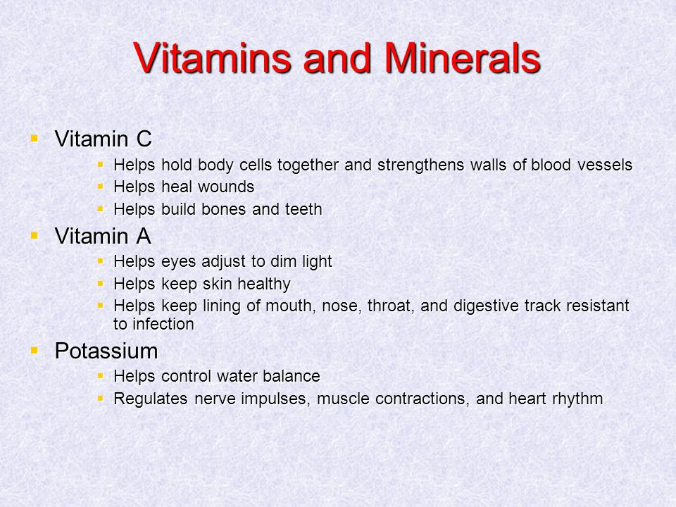 Vitamins and Minerals  Vitamin C  Helps hold body cells together and strengthens walls of blood vessels  Helps heal wounds  Helps build bones and teeth  Vitamin A  Helps eyes adjust to dim light  Helps keep skin healthy  Helps keep lining of mouth, nose, throat, and digestive track resistant to infection  Potassium  Helps control water balance  Regulates nerve impulses, muscle contractions, and heart rhythm