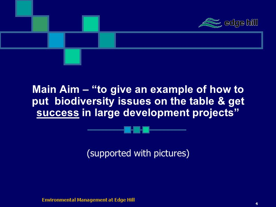 Environmental Management at Edge Hill 4 Main Aim – to give an example of how to put biodiversity issues on the table & get success in large development projects (supported with pictures)