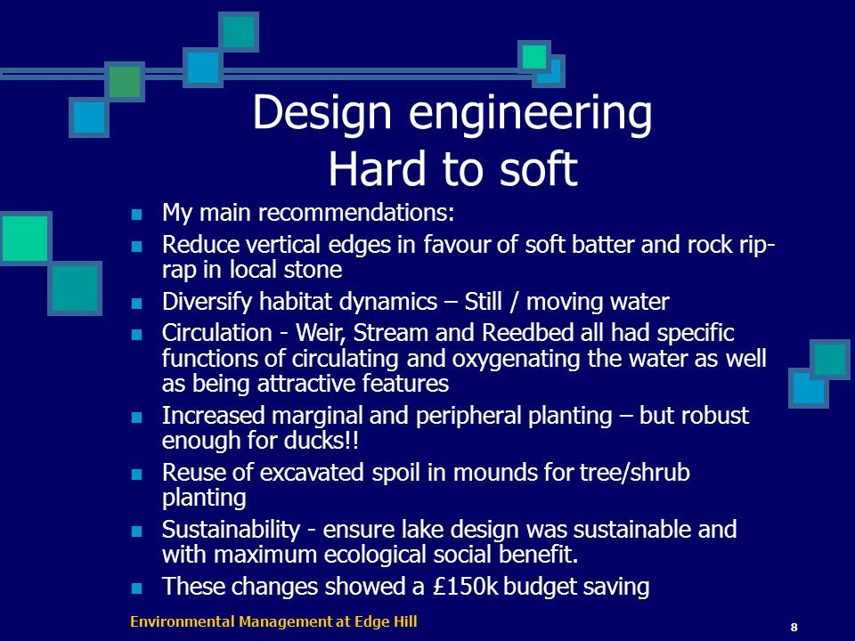 Environmental Management at Edge Hill 8 Design engineering Hard to soft My main recommendations: Reduce vertical edges in favour of soft batter and rock rip- rap in local stone Diversify habitat dynamics – Still / moving water Circulation - Weir, Stream and Reedbed all had specific functions of circulating and oxygenating the water as well as being attractive features Increased marginal and peripheral planting – but robust enough for ducks!.