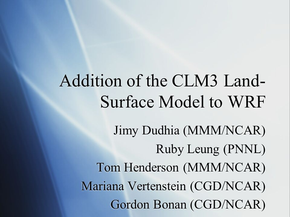 Addition of the CLM3 Land- Surface Model to WRF Jimy Dudhia (MMM/NCAR) Ruby Leung (PNNL) Tom Henderson (MMM/NCAR) Mariana Vertenstein (CGD/NCAR) Gordo