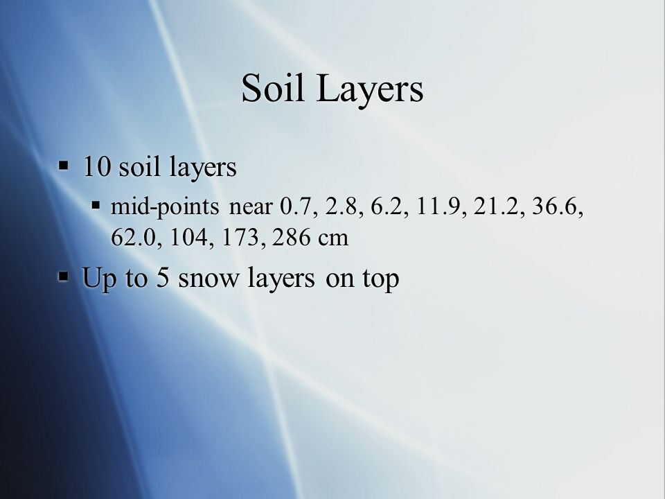 Soil Layers  10 soil layers  mid-points near 0.7, 2.8, 6.2, 11.9, 21.2, 36.6, 62.0, 104, 173, 286 cm  Up to 5 snow layers on top  10 soil layers 