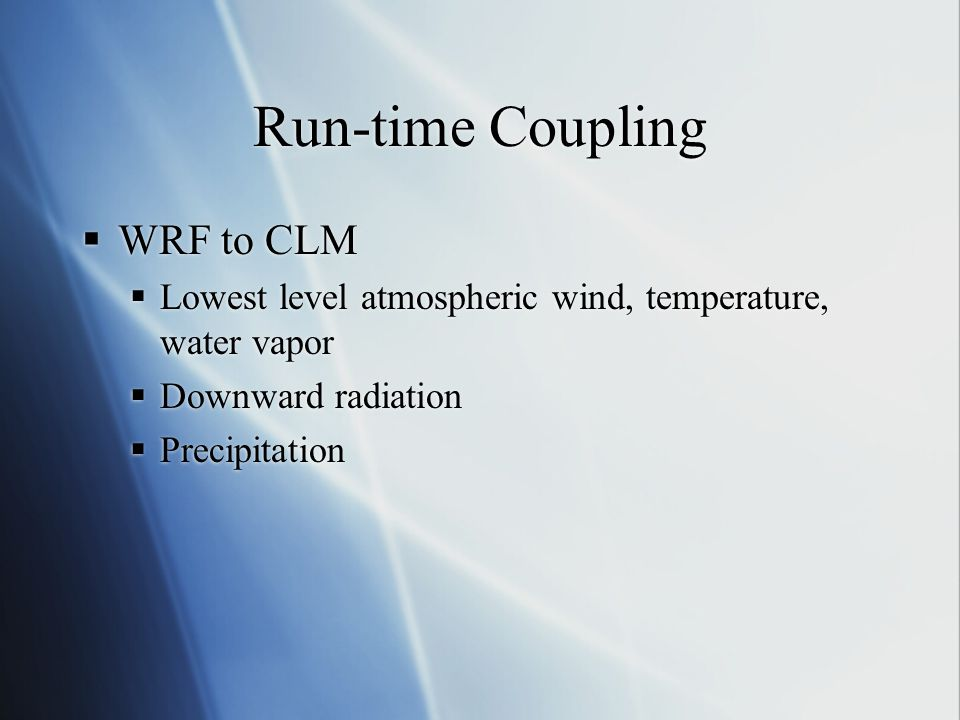 Run-time Coupling  WRF to CLM  Lowest level atmospheric wind, temperature, water vapor  Downward radiation  Precipitation  WRF to CLM  Lowest le