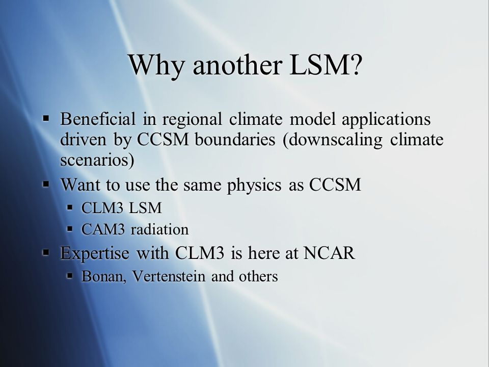 Why another LSM?  Beneficial in regional climate model applications driven by CCSM boundaries (downscaling climate scenarios)  Want to use the same