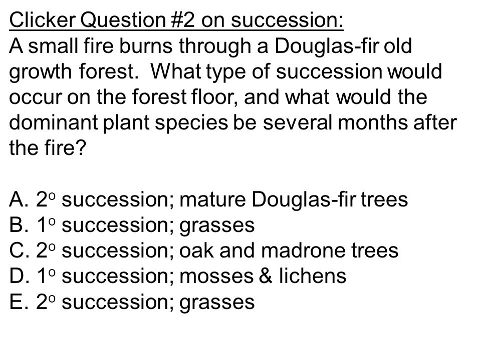 Clicker Question #2 on succession: A small fire burns through a Douglas-fir old growth forest. What type of succession would occur on the forest floor