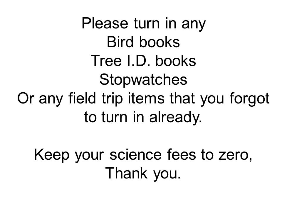 Please turn in any Bird books Tree I.D. books Stopwatches Or any field trip items that you forgot to turn in already. Keep your science fees to zero,