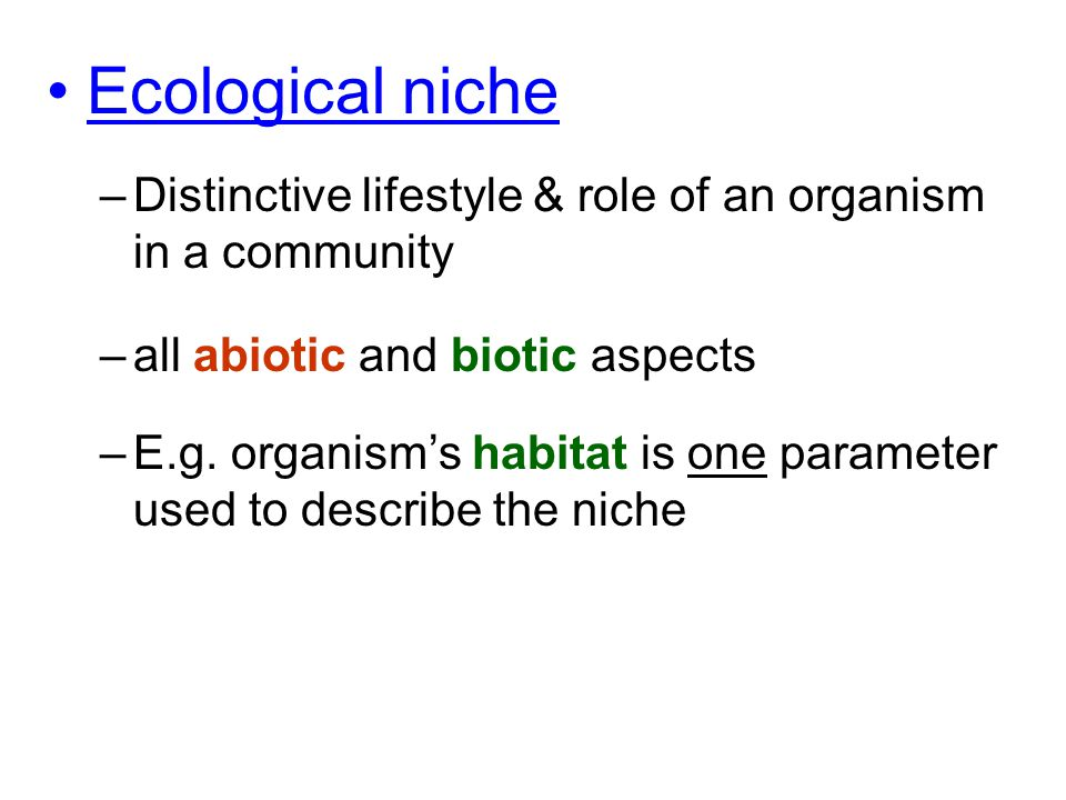 Ecological niche –Distinctive lifestyle & role of an organism in a community –all abiotic and biotic aspects –E.g. organism's habitat is one parameter