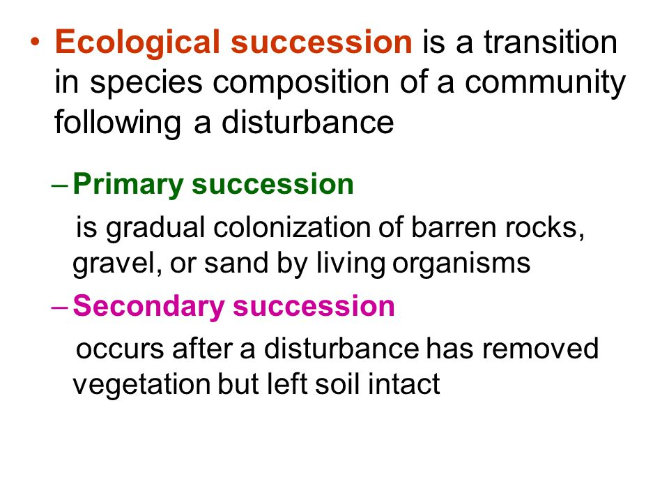 Ecological succession is a transition in species composition of a community following a disturbance –Primary succession is gradual colonization of bar