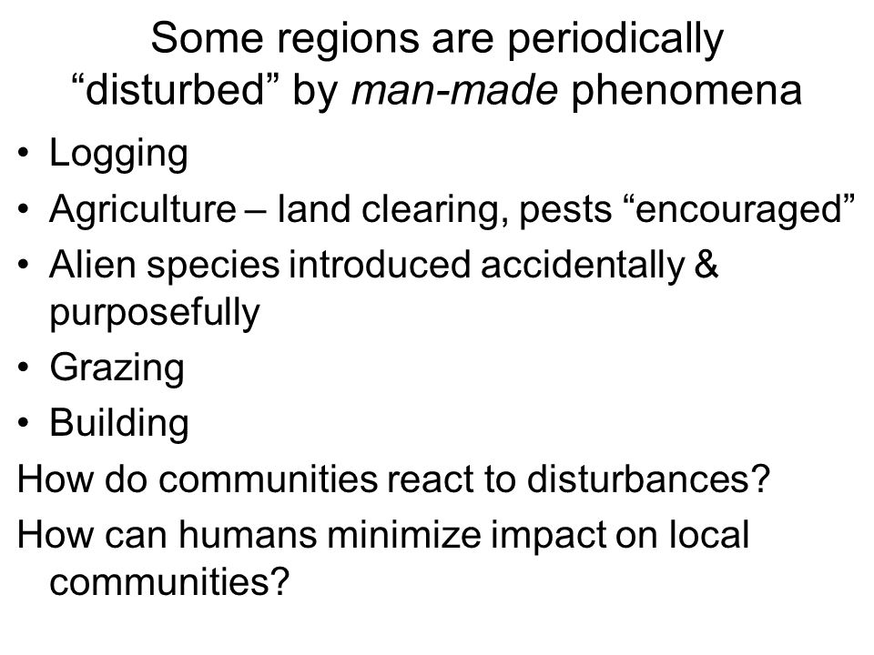 "Some regions are periodically ""disturbed"" by man-made phenomena Logging Agriculture – land clearing, pests ""encouraged"" Alien species introduced accid"