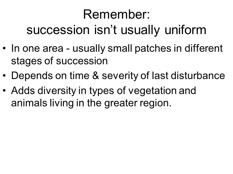 Remember: succession isn't usually uniform In one area - usually small patches in different stages of succession Depends on time & severity of last di