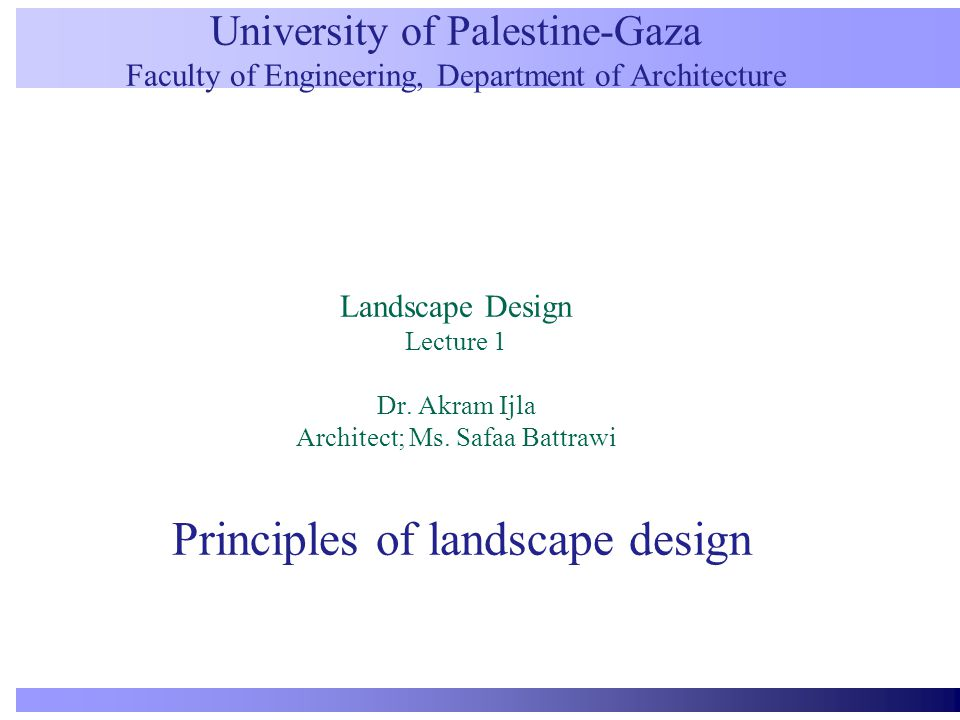 University of Palestine-Gaza Faculty of Engineering, Department of Architecture Landscape Design Lecture 1 Dr. Akram Ijla Architect; Ms. Safaa Battraw