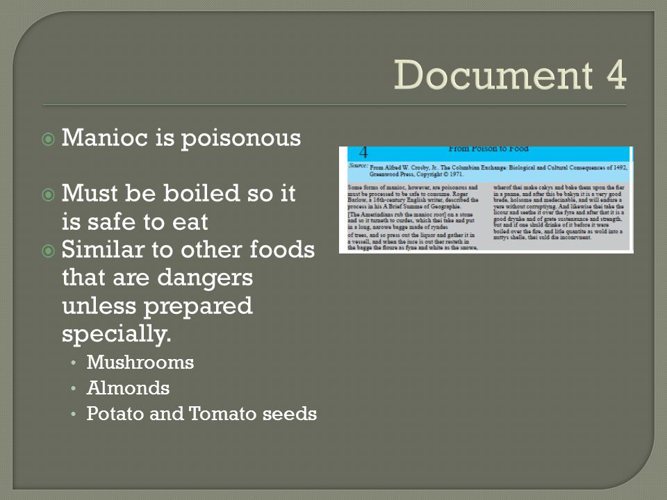 Document 4  Manioc is poisonous  Must be boiled so it is safe to eat  Similar to other foods that are dangers unless prepared specially.