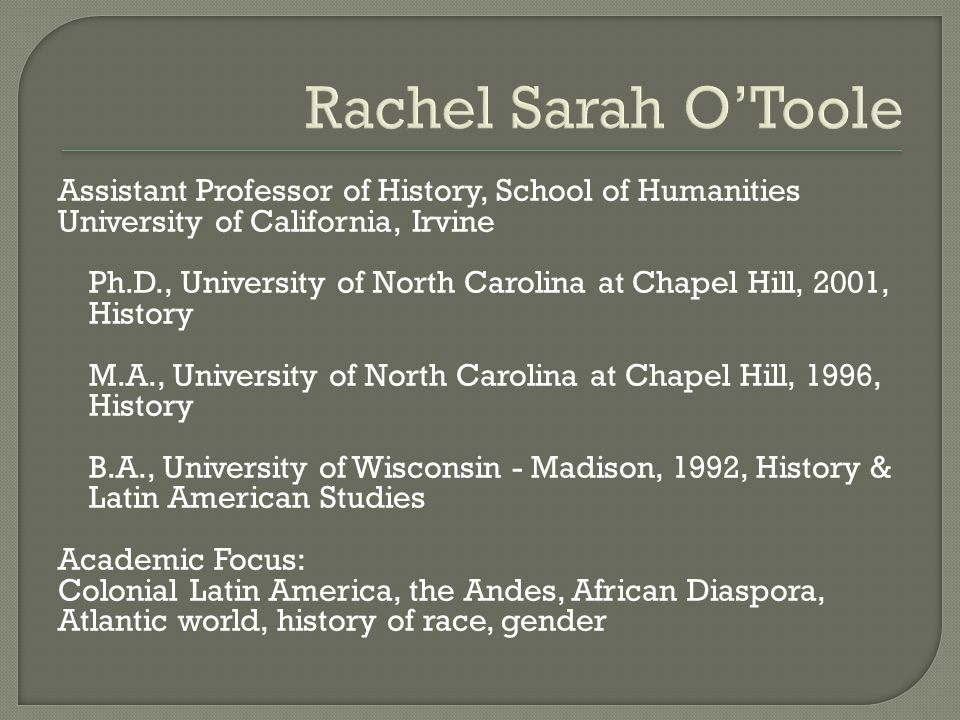 Rachel Sarah O'Toole Assistant Professor of History, School of Humanities University of California, Irvine Ph.D., University of North Carolina at Chapel Hill, 2001, History M.A., University of North Carolina at Chapel Hill, 1996, History B.A., University of Wisconsin - Madison, 1992, History & Latin American Studies Academic Focus: Colonial Latin America, the Andes, African Diaspora, Atlantic world, history of race, gender