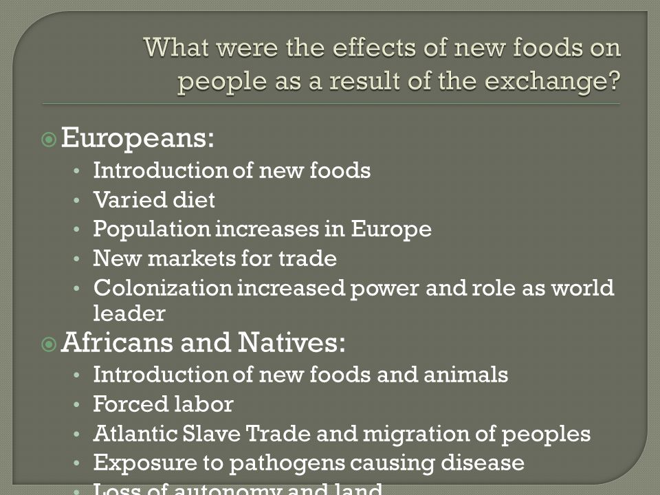  Europeans: Introduction of new foods Varied diet Population increases in Europe New markets for trade Colonization increased power and role as world leader  Africans and Natives: Introduction of new foods and animals Forced labor Atlantic Slave Trade and migration of peoples Exposure to pathogens causing disease Loss of autonomy and land