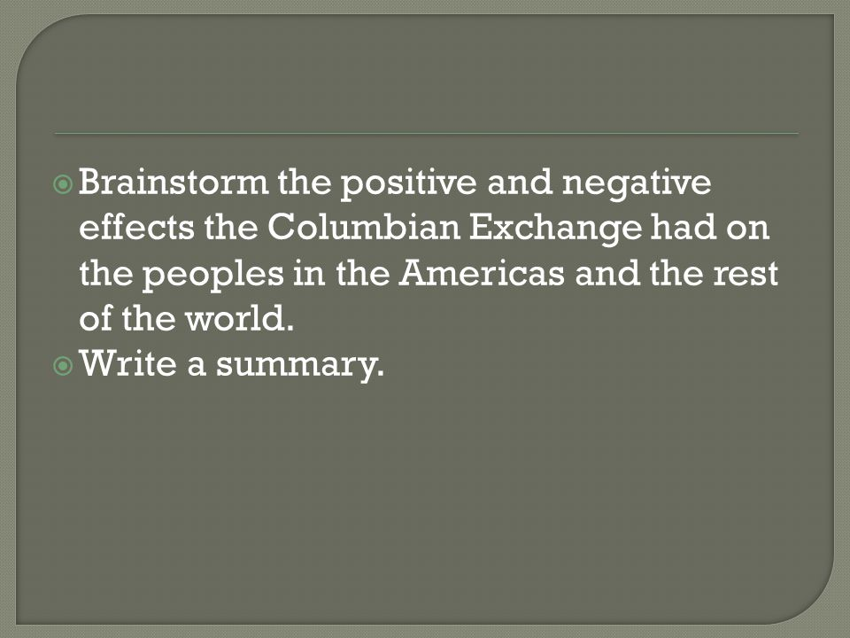  Brainstorm the positive and negative effects the Columbian Exchange had on the peoples in the Americas and the rest of the world.