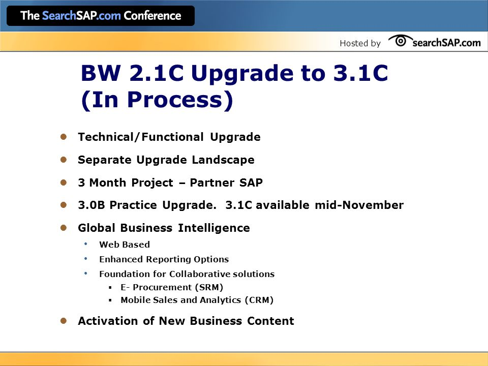 Hosted by BW 2.1C Upgrade to 3.1C (In Process) Technical/Functional Upgrade Separate Upgrade Landscape 3 Month Project – Partner SAP 3.0B Practice Upgrade.