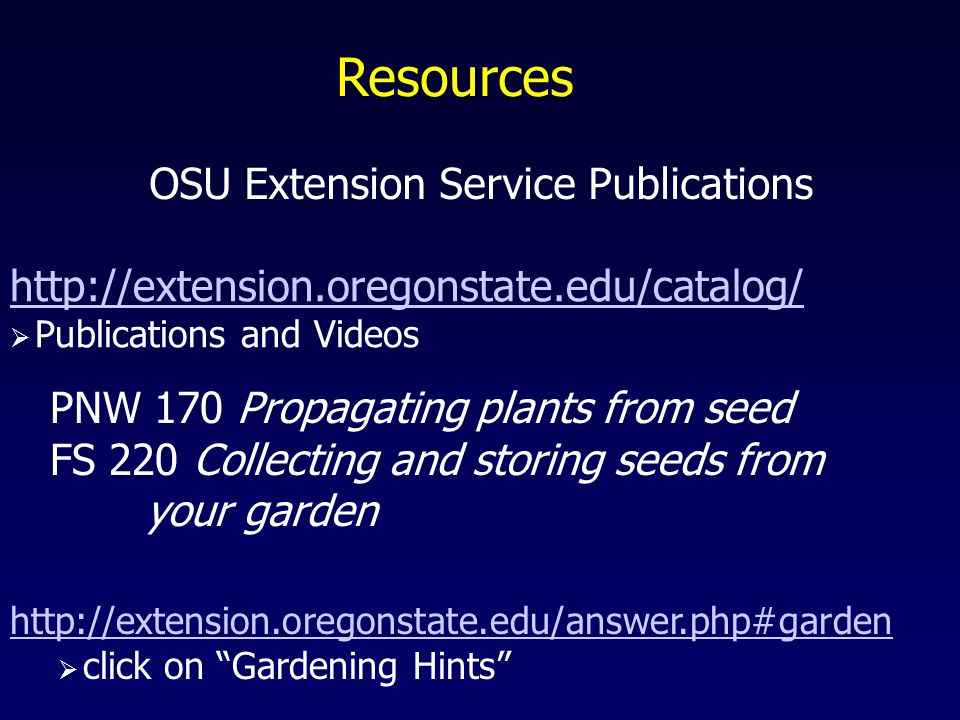 Resources http://extension.oregonstate.edu/catalog/  Publications and Videos PNW 170 Propagating plants from seed FS 220 Collecting and storing seeds from your garden http://extension.oregonstate.edu/answer.php#garden  click on Gardening Hints OSU Extension Service Publications