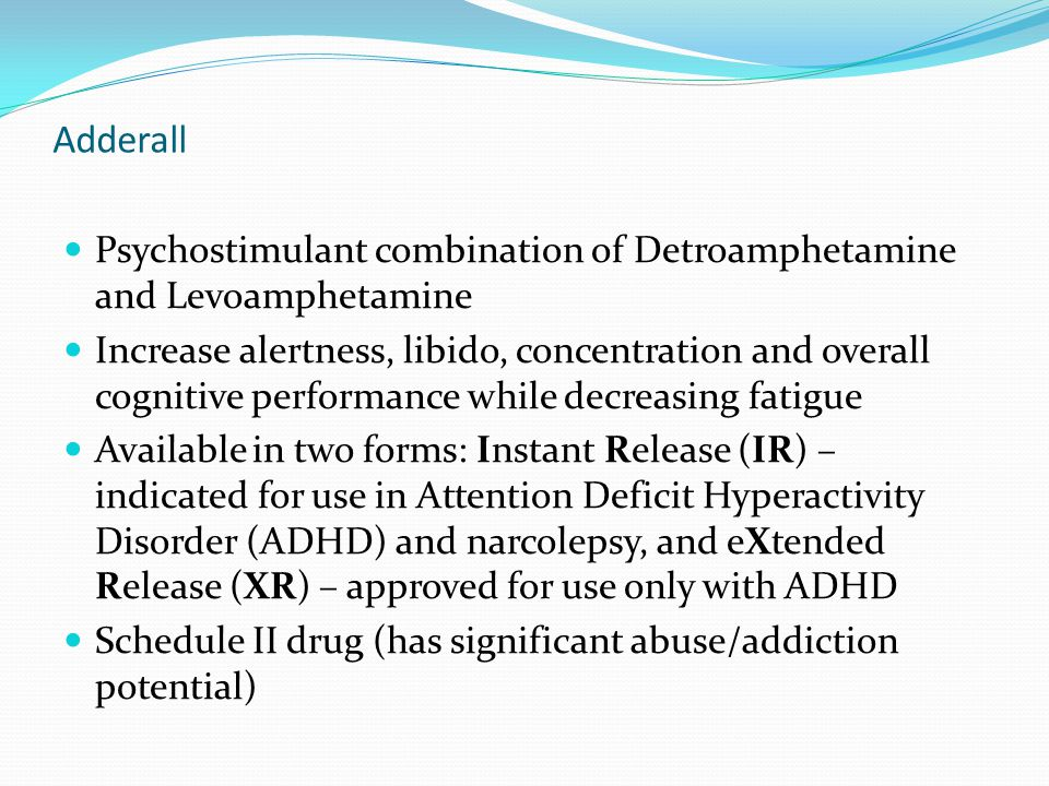 Adderall Psychostimulant combination of Detroamphetamine and Levoamphetamine Increase alertness, libido, concentration and overall cognitive performan