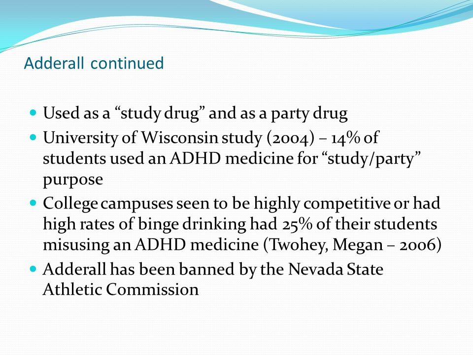 "Adderall continued Used as a ""study drug"" and as a party drug University of Wisconsin study (2004) – 14% of students used an ADHD medicine for ""study/"