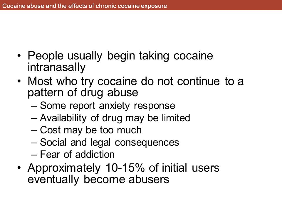 Cocaine abuse and the effects of chronic cocaine exposure People usually begin taking cocaine intranasally Most who try cocaine do not continue to a pattern of drug abuse –Some report anxiety response –Availability of drug may be limited –Cost may be too much –Social and legal consequences –Fear of addiction Approximately 10-15% of initial users eventually become abusers