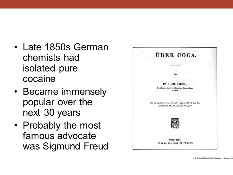 Late 1850s German chemists had isolated pure cocaine Became immensely popular over the next 30 years Probably the most famous advocate was Sigmund Freud