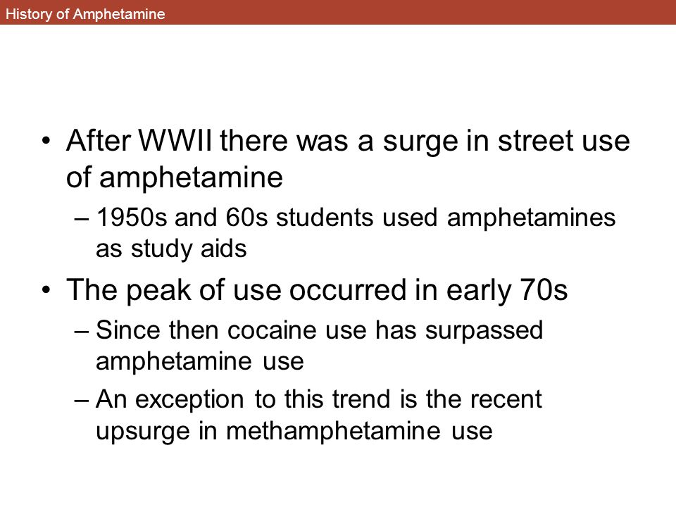 History of Amphetamine After WWII there was a surge in street use of amphetamine –1950s and 60s students used amphetamines as study aids The peak of use occurred in early 70s –Since then cocaine use has surpassed amphetamine use –An exception to this trend is the recent upsurge in methamphetamine use