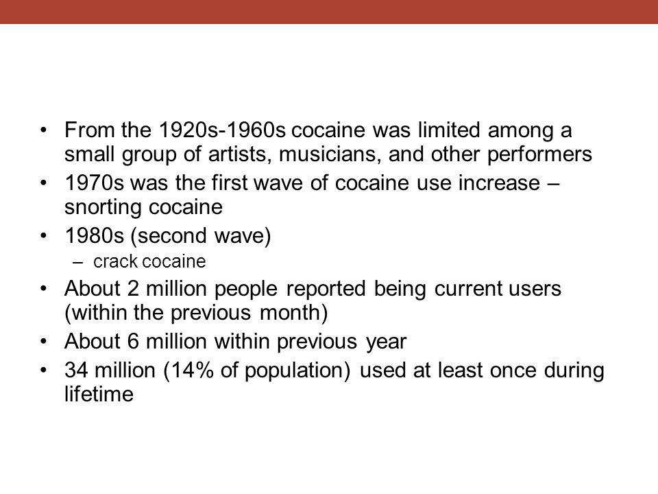 From the 1920s-1960s cocaine was limited among a small group of artists, musicians, and other performers 1970s was the first wave of cocaine use increase – snorting cocaine 1980s (second wave) –crack cocaine About 2 million people reported being current users (within the previous month) About 6 million within previous year 34 million (14% of population) used at least once during lifetime