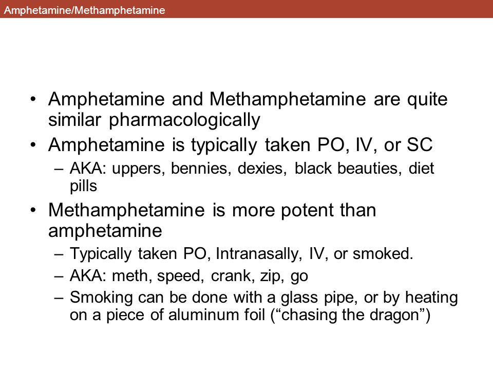 Amphetamine/Methamphetamine Amphetamine and Methamphetamine are quite similar pharmacologically Amphetamine is typically taken PO, IV, or SC –AKA: uppers, bennies, dexies, black beauties, diet pills Methamphetamine is more potent than amphetamine –Typically taken PO, Intranasally, IV, or smoked.