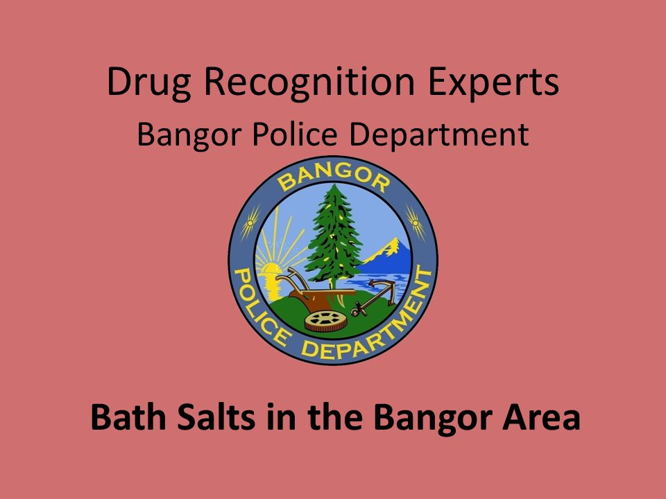Drug Recognition Experts Bangor Police Department Bath Salts in the Bangor Area