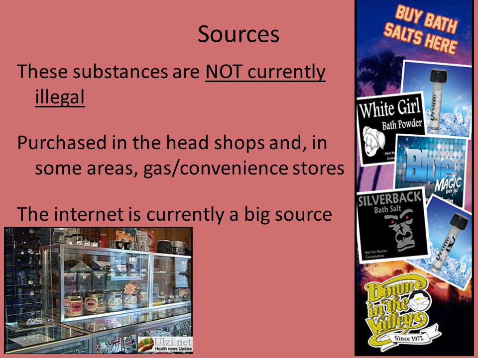 Sources These substances are NOT currently illegal Purchased in the head shops and, in some areas, gas/convenience stores The internet is currently a big source