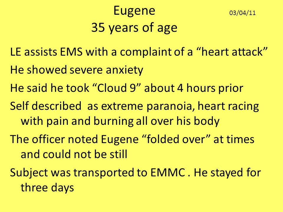 LE assists EMS with a complaint of a heart attack He showed severe anxiety He said he took Cloud 9 about 4 hours prior Self described as extreme paranoia, heart racing with pain and burning all over his body The officer noted Eugene folded over at times and could not be still Subject was transported to EMMC.