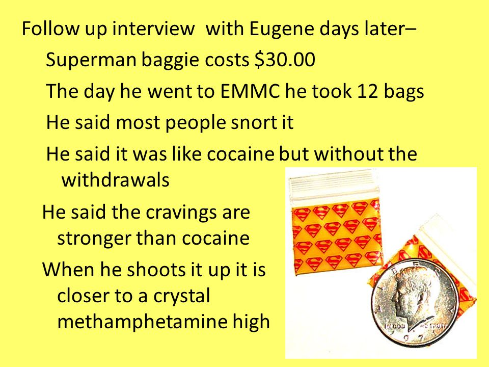 Follow up interview with Eugene days later– Superman baggie costs $30.00 The day he went to EMMC he took 12 bags He said most people snort it He said it was like cocaine but without the withdrawals He said the cravings are stronger than cocaine When he shoots it up it is closer to a crystal methamphetamine high